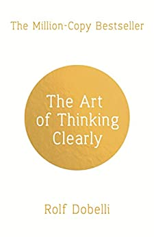 The Art of Thinking Clearly: Better Thinking, Better Decisions by [Rolf Dobelli]