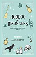 Hoodoo For Beginners: Working Magic Spells in Rootwork and Conjure with Roots, Herbs, Candles, and Oils