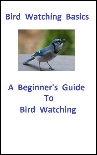 Bird Watching Guide Basics : An Basic Introduction for the Beginner Bird Watcher