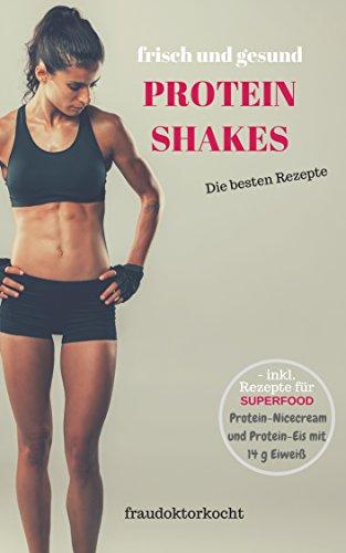 PROTEIN SHAKES: frische und gesunde Eiweißshakes selber zubereiten ob als Nahrungsersatz zur Gewichtsreduktion oder als Sportlerernährung zum Muskelaufbau (fraudoktorkocht)