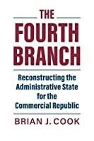 The Fourth Branch: Reconstructing the Administrative State for the Commercial Republic