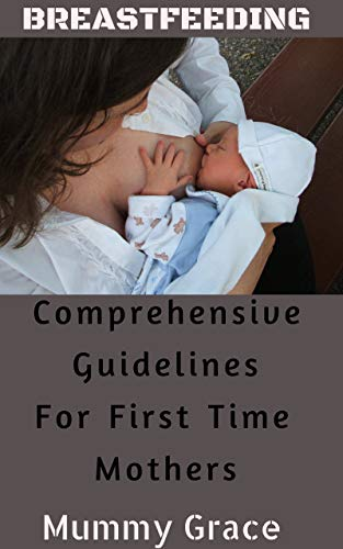Breastfeeding : Comprehensive Guidelines For First Time Mothers