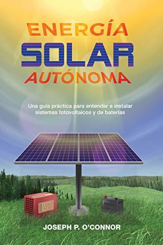 Energía solar autónoma: Una guía práctica para entender e instalar sistemas fotovoltaicos y de baterías