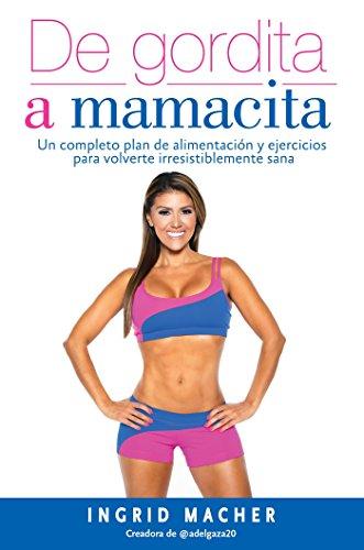 de Gordita a Mamacita / From Fat to Fab. a Complete Diet and Exercise/Fitness Plan to Become Irresistibly Healthy.: Un Completo Plan de Alimentación Y Ejercicios Para Volverte Irresistiblemente Sana