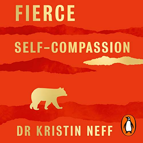 Fierce Self-Compassion: How Women Can Use Self-Compassion to Stand Up, Claim Their Power, and Speak the Truth