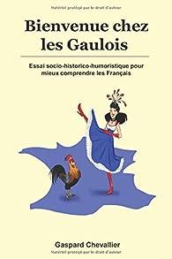 Bienvenue chez les Gaulois: Essai socio-historico-humoristique pour mieux comprendre les Français par Gaspard Chevallier