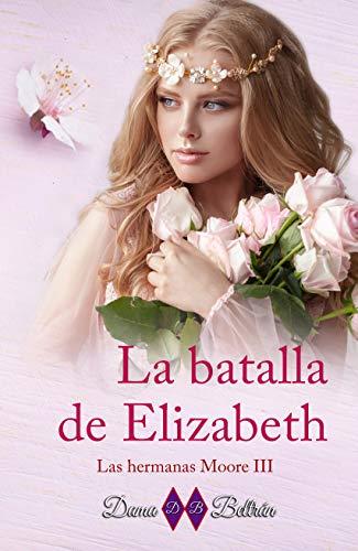 La batalla de Elizabeth: Las hermanas Moore 3 (Serie Las hermanas Moore)