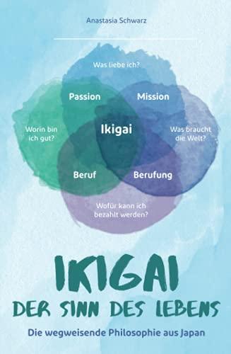 Ikigai - Der Sinn des Lebens: Die wegweisende Philosophie aus Japan, mit der du deiner eigenen Bestimmung folgen und deine Passion mit Leichtigkeit leben kannst!