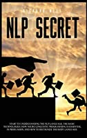 Nlp Secret: Start to understand nlp language and how neuro linguistic programming is essential in persuasion. Learn how to recognize the language of the body with this comprehensive guide.