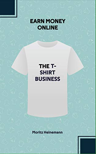 Earn money online: The T-Shirt Business: Build up a passive income on the Internet by selling T-shirts. Learn how to establish your first own brand on ... any previous knowledge. (English Edition)