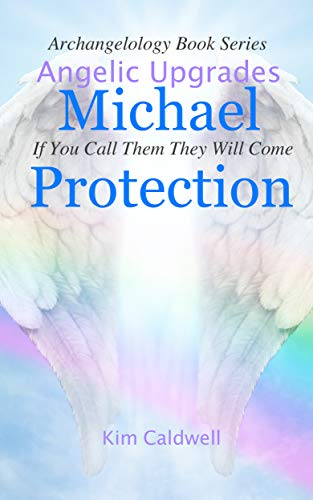 Archangelology Michael Protection: If You Call Them They Will Come (Archangelology Book Series 1)