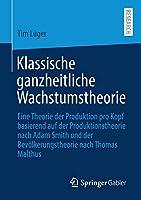 Klassische ganzheitliche Wachstumstheorie: Eine Theorie der Produktion pro Kopf basierend auf der Produktionstheorie nach Adam Smith und der Bevoelkerungstheorie nach Thomas Malthus