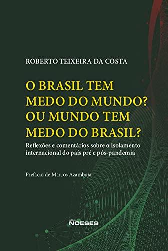 O Brasil tem Medo do Mundo? Ou o Mundo tem Medo do Brasil?: Reflexões e Comentários Sobre o Isolamento Internacional do País Pré e Pós-pandemia