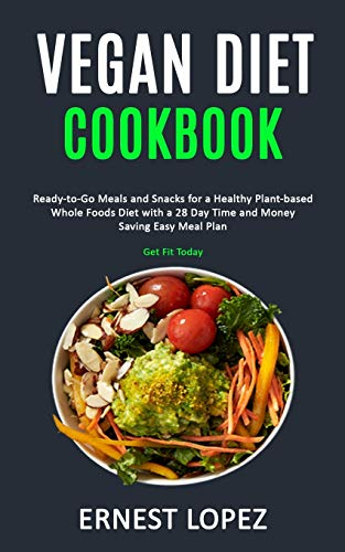Vegan Diet Cookbook: Ready-to-Go Meals and Snacks for a Healthy Plant-based Whole Foods Diet with a