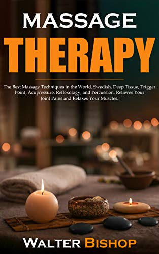 Massage Therapy: The Best Massage Techniques in the World. Swedish, Deep Tissue, Trigger Point, Acupressure, Reflexology, and Percussion. Relieves Your Joint Pains and Relaxes Your Muscles.