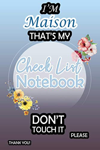 I'm Maison That's My Check List Notebook Don't Touch It: Daily Check List Notebook For Girls, Teens And Women With a Weekly Review | Adulting To Do ... Increase Your Productivity (110 Pages, 6x9)