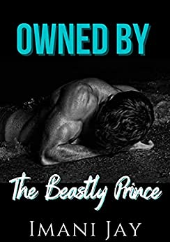 Owned By The Beastly Prince: A Second Chance Billionaire Romance (Owned By The Royal Bad Boys Book 3) by [Imani Jay]