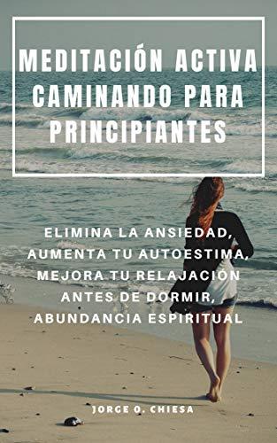 MEDITACIÓN ACTIVA CAMINANDO PARA PRINCIPIANTES : ELIMINA LA ANSIEDAD, AUMENTA TU AUTOESTIMA, MEJORA TU RELAJACIÓN ANTES DE DORMIR, ABUNDANCIA ESPIRITUAL