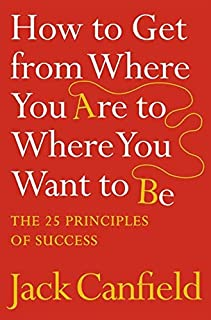 How to Get from Where You are to Where You Want to B: The 25 Principles of Success by Jack Canfield - Paperback