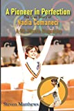 A Pioneer in Perfection: The True Story of Nadia Comaneci: An Inspirational Sports Story for Girls Just Getting into Sports, Gymnastics, Olympics