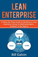 Lean Enterprise: A Step-by-Step Guide to Building a Lean Business Using 5s Methodologies, Kanban, & Six Sigma