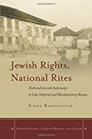 Jewish Rights, National Rites: Nationalism and Autonomy in Late Imperial and Revolutionary Russia (Stanford Studies in Jewish History and Culture)
