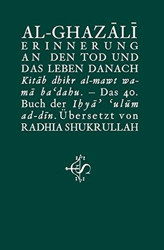 Erinnerung an den Tod und das Leben danach: Kitâb dhikr al-mawt wa-mâ ba'dahu Das 40. Buch der Ihyâ' 'ulûm ad-dîn