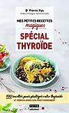 Mes petites recettes magiques spécial thyroïde - 100 recettes pour protéger votre thyroïde et rééquilibrer son fonctionnement