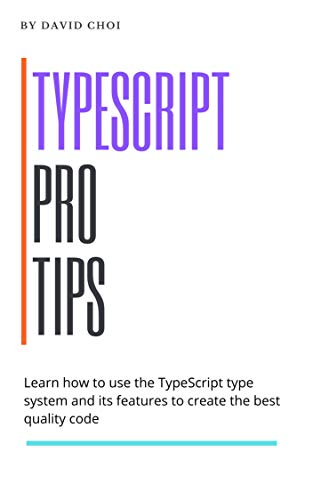 TypeScript Pro Tips: Learn How To Use The TypeScript Type System And Its Features To Create The Best Quality Code (English Edition)