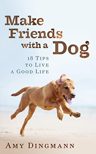 Make Friends with a Dog: 18 Tips to Live a Good Life