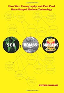 Sex, Bombs, and Burgers: How War, Pornography, And Fast Food Have Shaped Modern Technology