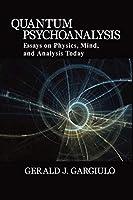Quantum Psychoanalysis: Essays on Physics, Mind, and Analysis Today