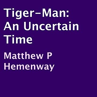 Tiger-Man     An Uncertain Time              By:                                                                                                                                 Matthew P Hemenway                               Narrated by:                                                                                                                                 Amara Dotson                      Length: 6 hrs and 38 mins     2 ratings     Overall 1.0