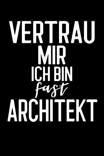 Vertrau Mir Ich Bin Fast Architekt: Geschenkidee Architekt / Architekturstudium / Bauzeichner / Notizbuch / Schreibheft / Journal / 120 Seiten / liniert / A5