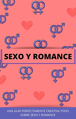 SEXO Y ROMANCE: UNA GUIA PERFECTAMENTE CREATIVA, TODO SOBRE SEXO Y ROMANCE