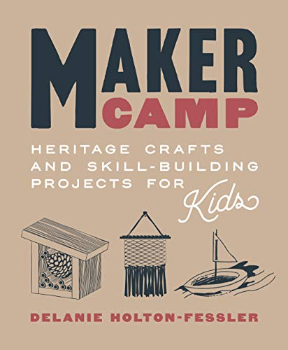 Maker Camp: Heritage Crafts and Skill-Building Projects for Kids by [Delanie Holton-Fessler]