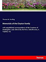 Memorials of the Clayton Family: with unpublished correspondence of the Countess of Huntingdon, Lady Glenorchy the Revs. John Newton, A. Toplady; etc.