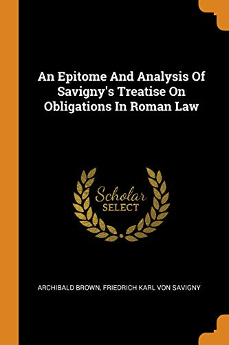 An Epitome and Analysis of Savigny's Treatise on Obligations in Roman Law