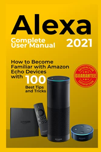 Alexa: 2021 Complete User Manual. How to Become Familiar with Amazon Echo Devices with 100 Best Tips and Tricks