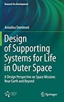 Design of Supporting Systems for Life in Outer Space: A Design Perspective on Space Missions Near Earth and Beyond (Research for Development)