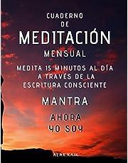 Cuaderno De Meditación Mensual - Medita 15 Minutos Al Día A Través De La Escritura Consciente - Mantra: AHORA YO SOY: CAMBIA TU VIDA - CAMBIA TU REALIDAD