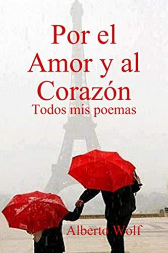 Por el Amor y al Corazón: Todos mis poemas de Alberto Wolf