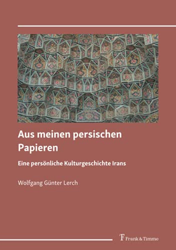 Aus meinen persischen Papieren: Eine persönliche Kulturgeschichte Irans
