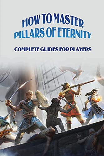 How To Master Pillars Of Eternity: Complete Guides For Players: How To Play Pillars Of Eternity