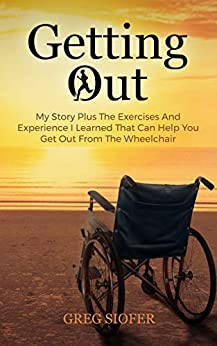 Getting Out: My Story Plus The Exercises And Experience I Learned That Can Help You Get Out From The Wheelchair by [GREG SIOFER]