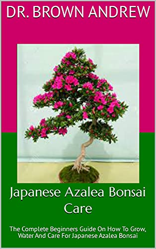 Japanese Azalea Bonsai Care : The Complete Beginners Guide On How To Grow, Water And Care For Japanese Azalea Bonsai (English Edition)
