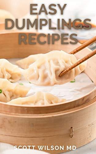 EASY DUMPLINGS RECIPES: Delicious Asian Dumpling And Pot Sticker Recipes For Beginners