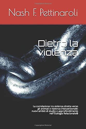 Dietro la violenza: La correlazione tra violenza diretta verso gli animali e violenza interpersonale: nuovi  ambiti di studio e approfondimento nell'Etologia Relazionale®