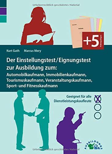 Der Einstellungstest / Eignungstest zur Ausbildung: Automobilkaufmann, Immobilienkaufmann, Tourismuskaufmann, Veranstaltungskaufmann, Sport- und ... Geeignet für alle Dienstleistungskaufleute
