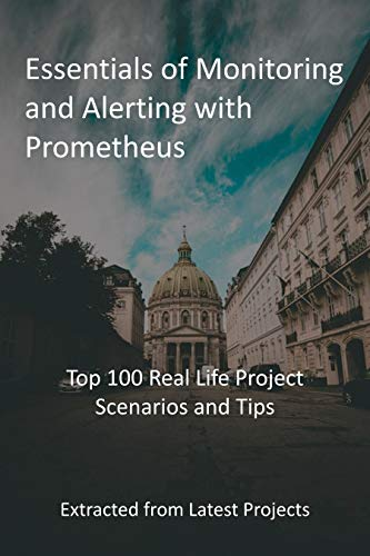 Essentials of Monitoring and Alerting with Prometheus: Top 100 Real Life Project Scenarios and Tips - Extracted from Latest Projects